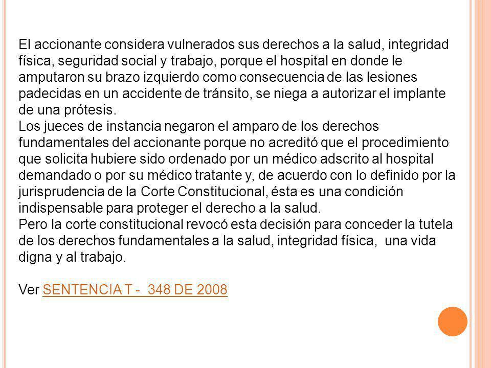 El accionante considera vulnerados sus derechos a la salud, integridad física, seguridad social y trabajo, porque el hospital en donde le amputaron su