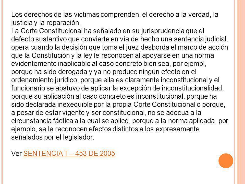 Los derechos de las victimas comprenden, el derecho a la verdad, la justicia y la reparación. La Corte Constitucional ha señalado en su jurisprudencia