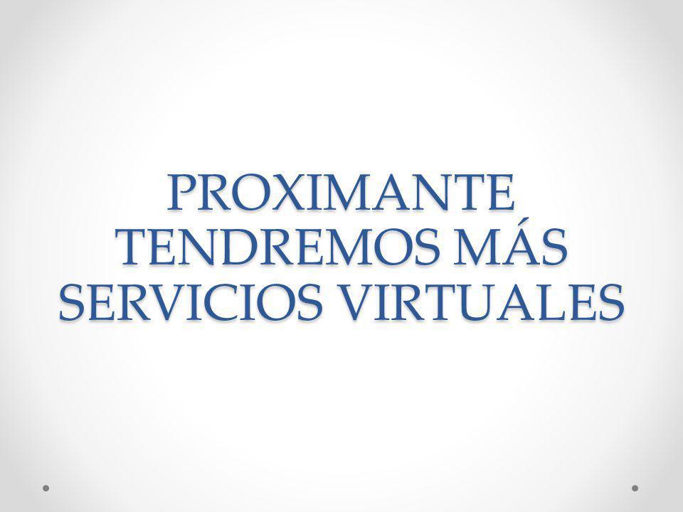 PROXIMANTE TENDREMOS MÁS SERVICIOS VIRTUALES