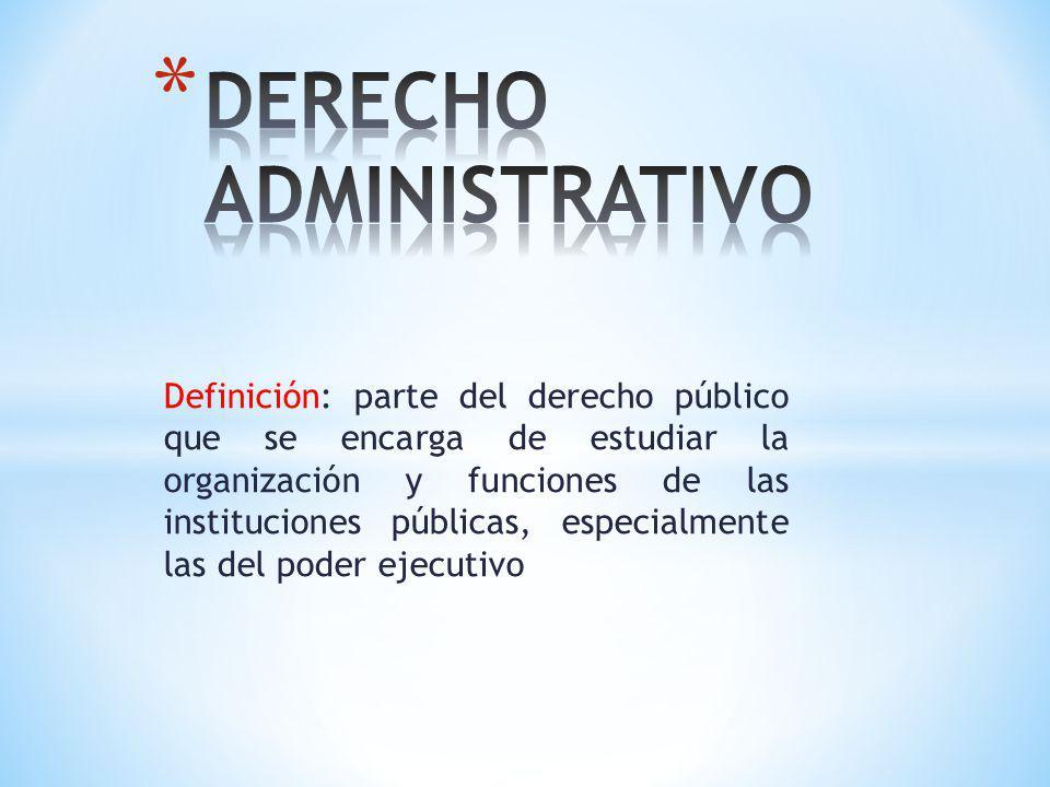 Definición: parte del derecho público que se encarga de estudiar la organización y funciones de las instituciones públicas, especialmente las del pode