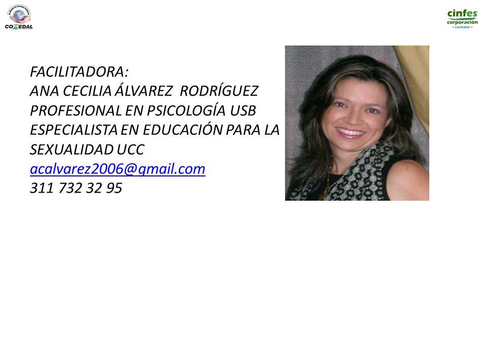 FACILITADORA: ANA CECILIA ÁLVAREZ RODRÍGUEZ PROFESIONAL EN PSICOLOGÍA USB ESPECIALISTA EN EDUCACIÓN PARA LA SEXUALIDAD UCC acalvarez2006@gmail.com 311