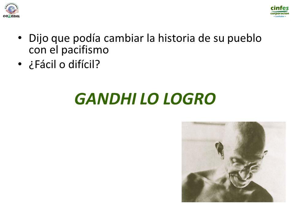 GANDHI LO LOGRO Dijo que podía cambiar la historia de su pueblo con el pacifismo ¿Fácil o difícil?
