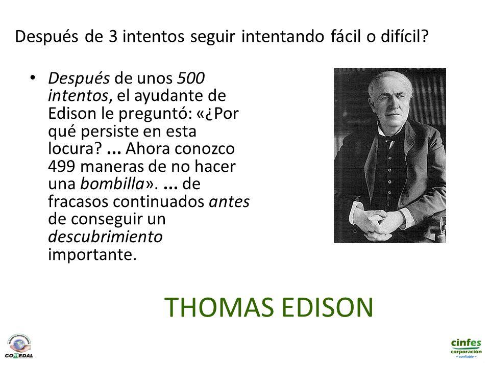 THOMAS EDISON Después de unos 500 intentos, el ayudante de Edison le preguntó: «¿Por qué persiste en esta locura?... Ahora conozco 499 maneras de no h