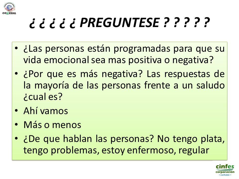 ¿ ¿ ¿ ¿ ¿ PREGUNTESE ? ? ? ? ? ¿Las personas están programadas para que su vida emocional sea mas positiva o negativa? ¿Por que es más negativa? Las r