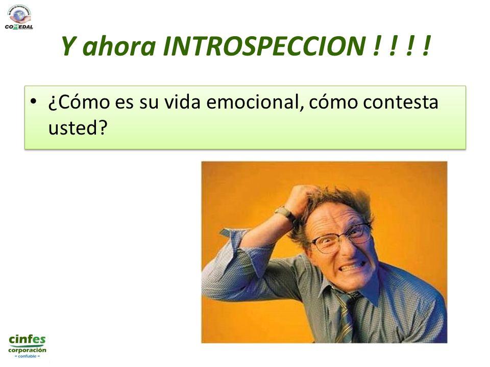 Y ahora INTROSPECCION ! ! ! ! ¿Cómo es su vida emocional, cómo contesta usted?