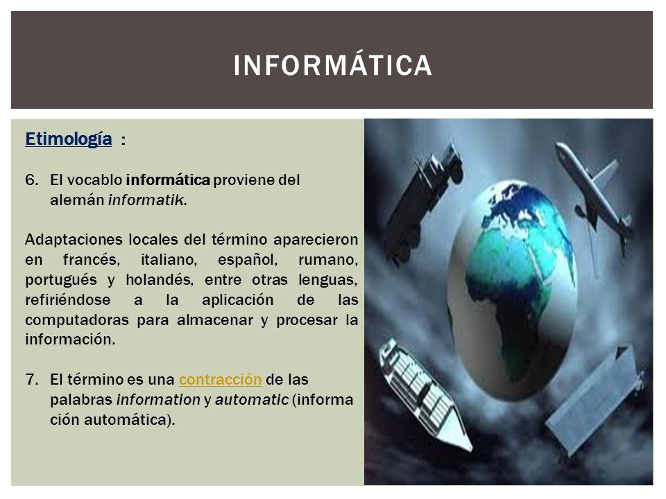 INFORMÁTICA Etimología : 6.El vocablo informática proviene del alemán informatik. Adaptaciones locales del término aparecieron en francés, italiano, e