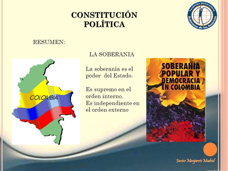 CONSTITUCIÓN POLÍTICA RESUMEN: LA SOBERANIA La soberanía es el poder del Estado. Es supremo en el orden interno. Es independiente en el orden externo
