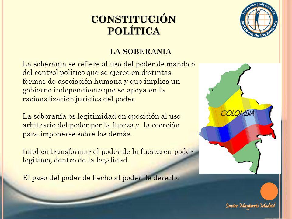 CONSTITUCIÓN POLÍTICA LA SOBERANIA La soberanía se refiere al uso del poder de mando o del control político que se ejerce en distintas formas de asoci