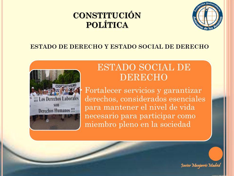 CONSTITUCIÓN POLÍTICA ESTADO DE DERECHO Y ESTADO SOCIAL DE DERECHO ESTADO SOCIAL DE DERECHO Fortalecer servicios y garantizar derechos, considerados e