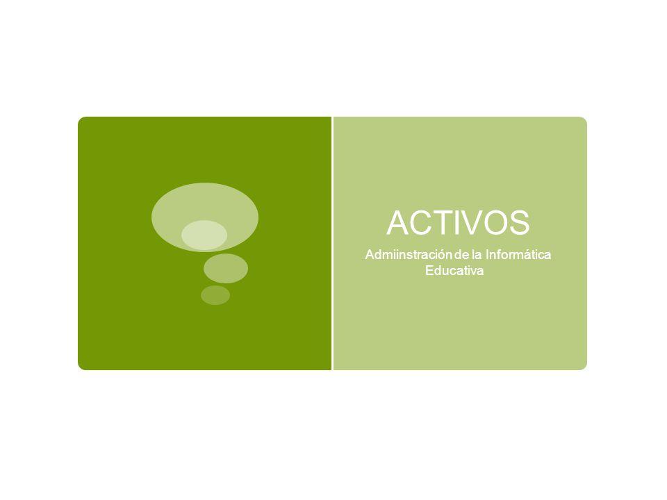 ACTIVOS Admiinstración de la Informática Educativa