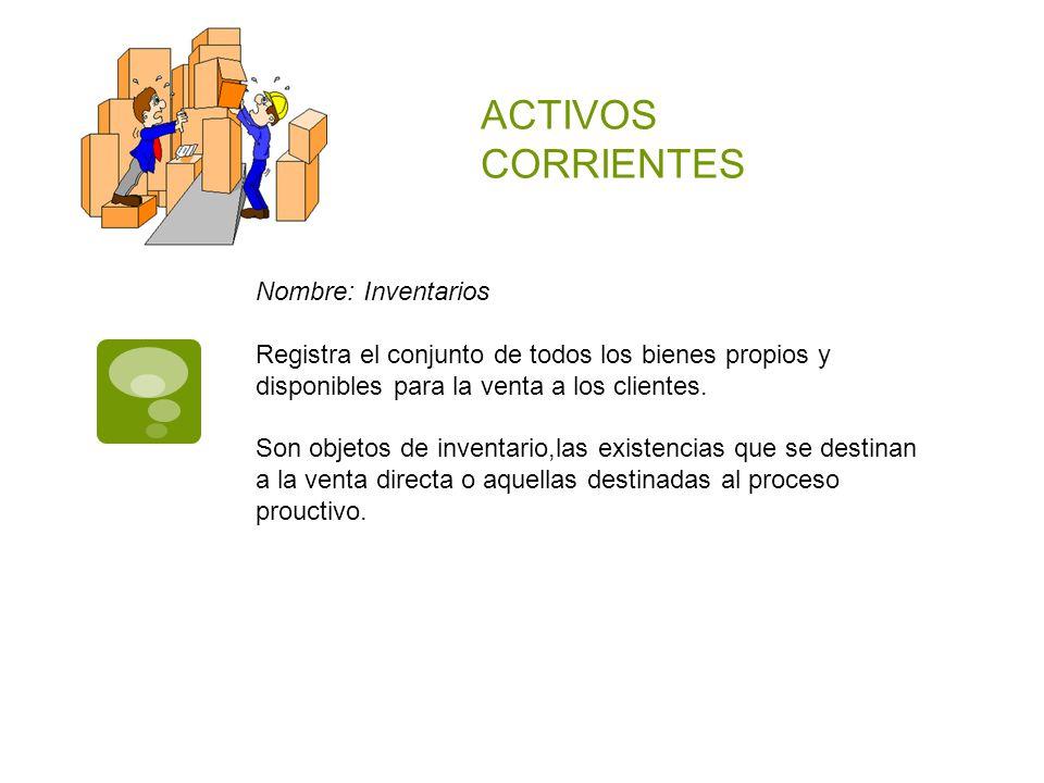 ACTIVOS CORRIENTES Nombre: Inventarios Registra el conjunto de todos los bienes propios y disponibles para la venta a los clientes. Son objetos de inv