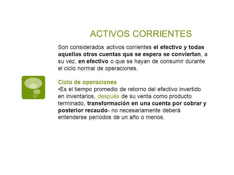 ACTIVOS CORRIENTES Son considerados activos corrientes el efectivo y todas aquellas otras cuentas que se espera se conviertan, a su vez, en efectivo o
