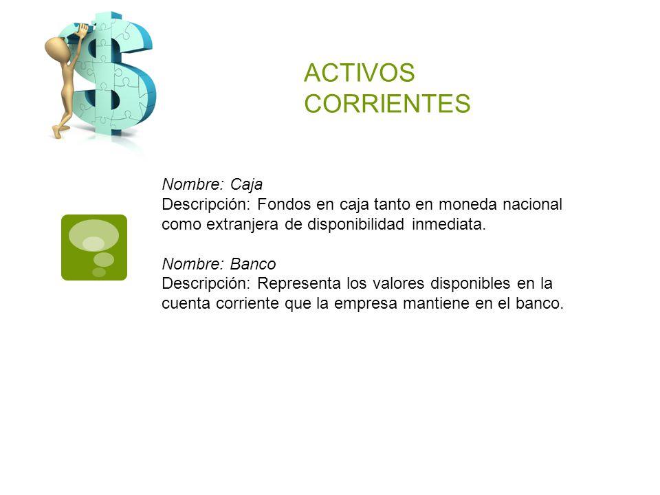 ACTIVOS CORRIENTES Nombre: Caja Descripción: Fondos en caja tanto en moneda nacional como extranjera de disponibilidad inmediata. Nombre: Banco Descri
