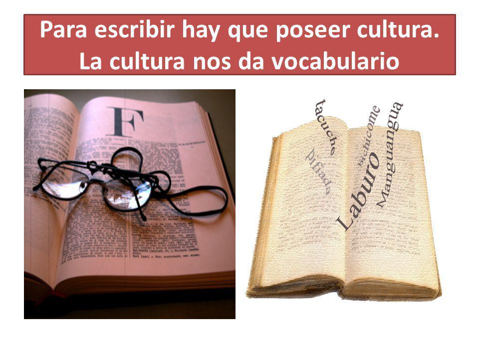 Para escribir hay que poseer cultura. La cultura nos da vocabulario