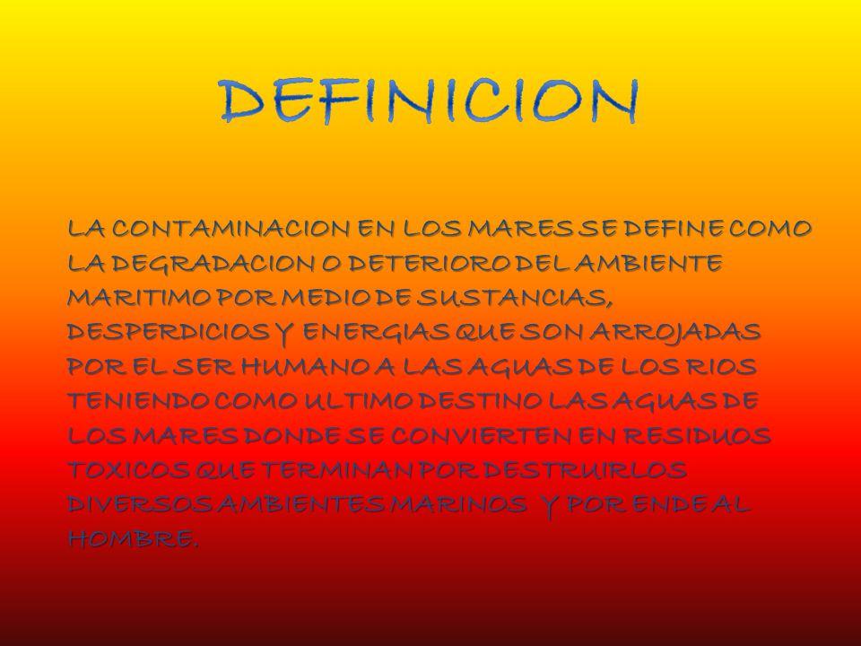LA CONTAMINACION EN LOS MARES SE DEFINE COMO LA DEGRADACION O DETERIORO DEL AMBIENTE MARITIMO POR MEDIO DE SUSTANCIAS, DESPERDICIOS Y ENERGIAS QUE SON ARROJADAS POR EL SER HUMANO A LAS AGUAS DE LOS RIOS TENIENDO COMO ULTIMO DESTINO LAS AGUAS DE LOS MARES DONDE SE CONVIERTEN EN RESIDUOS TOXICOS QUE TERMINAN POR DESTRUIRLOS DIVERSOS AMBIENTES MARINOS Y POR ENDE AL HOMBRE.