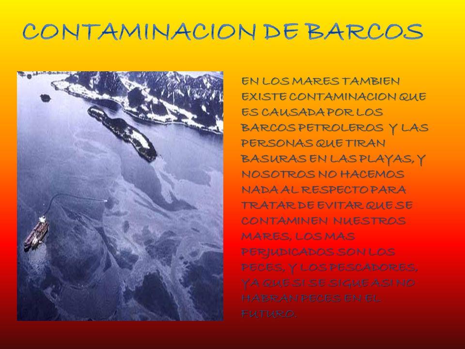 EN LOS MARES TAMBIEN EXISTE CONTAMINACION QUE ES CAUSADA POR LOS BARCOS PETROLEROS Y LAS PERSONAS QUE TIRAN BASURAS EN LAS PLAYAS, Y NOSOTROS NO HACEMOS NADA AL RESPECTO PARA TRATAR DE EVITAR QUE SE CONTAMINEN NUESTROS MARES, LOS MAS PERJUDICADOS SON LOS PECES, Y LOS PESCADORES, YA QUE SI SE SIGUE ASI NO HABRAN PECES EN EL FUTURO.