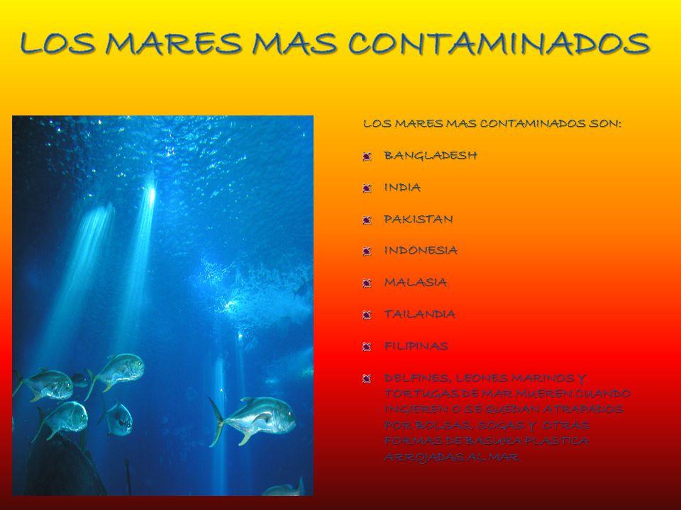 LOS MARES MAS CONTAMINADOS SON: BANGLADESHINDIAPAKISTANINDONESIAMALASIATAILANDIAFILIPINAS DELFINES, LEONES MARINOS Y TORTUGAS DE MAR MUEREN CUANDO INGIEREN O SE QUEDAN ATRAPADOS POR BOLSAS, SOGAS Y OTRAS FORMAS DE BASURA PLASTICA ARROJADAS AL MAR