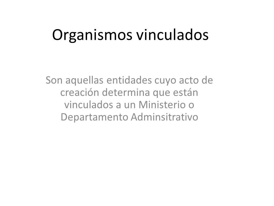 Organismos vinculados Son aquellas entidades cuyo acto de creación determina que están vinculados a un Ministerio o Departamento Adminsitrativo