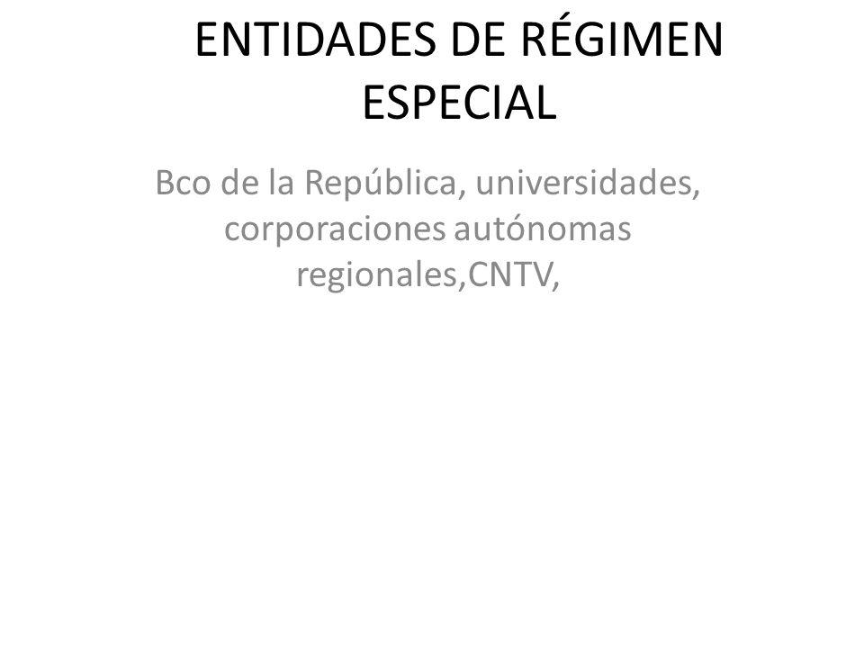 ENTIDADES DE RÉGIMEN ESPECIAL Bco de la República, universidades, corporaciones autónomas regionales,CNTV,