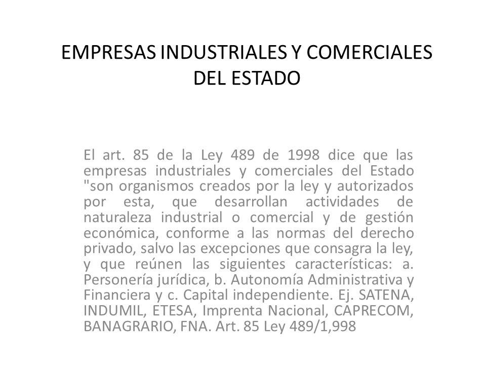 EMPRESAS INDUSTRIALES Y COMERCIALES DEL ESTADO El art. 85 de la Ley 489 de 1998 dice que las empresas industriales y comerciales del Estado