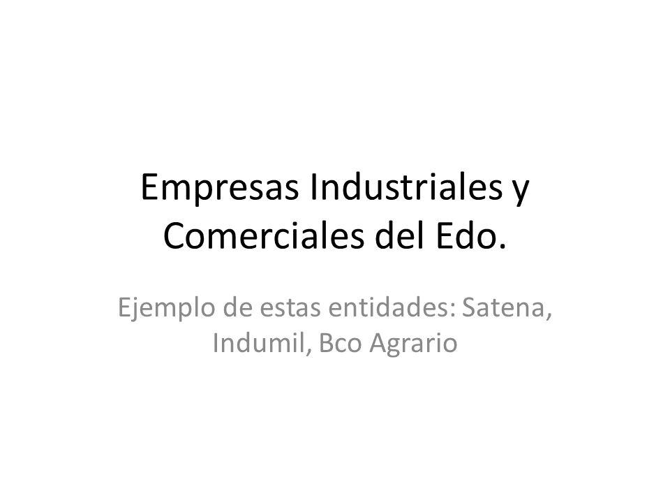 Empresas Industriales y Comerciales del Edo. Ejemplo de estas entidades: Satena, Indumil, Bco Agrario