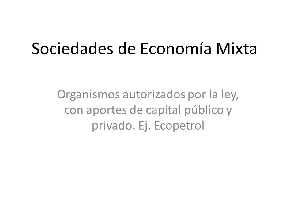 Sociedades de Economía Mixta Organismos autorizados por la ley, con aportes de capital público y privado. Ej. Ecopetrol