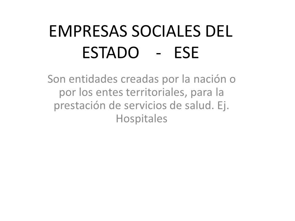 EMPRESAS SOCIALES DEL ESTADO - ESE Son entidades creadas por la nación o por los entes territoriales, para la prestación de servicios de salud. Ej. Ho