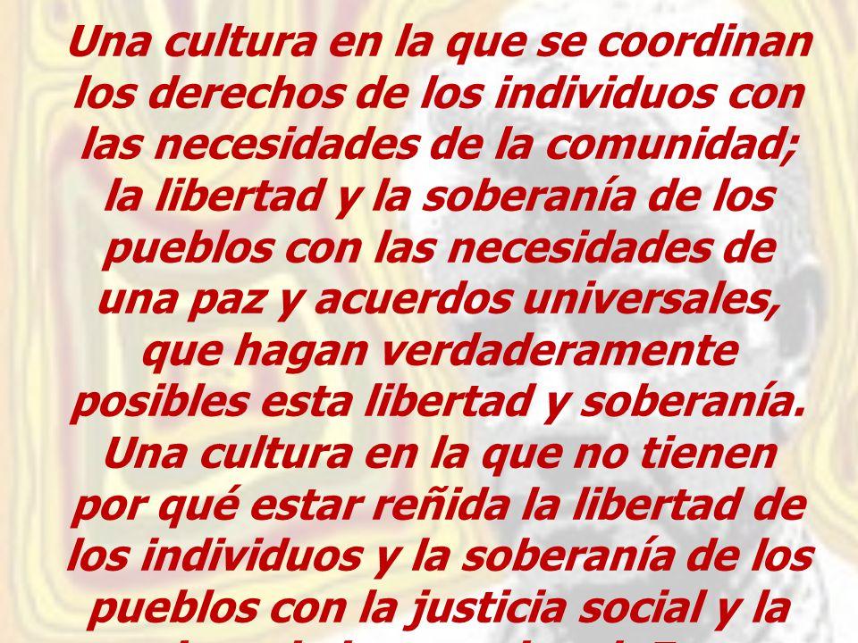 Una cultura en la que se coordinan los derechos de los individuos con las necesidades de la comunidad; la libertad y la soberanía de los pueblos con las necesidades de una paz y acuerdos universales, que hagan verdaderamente posibles esta libertad y soberanía.