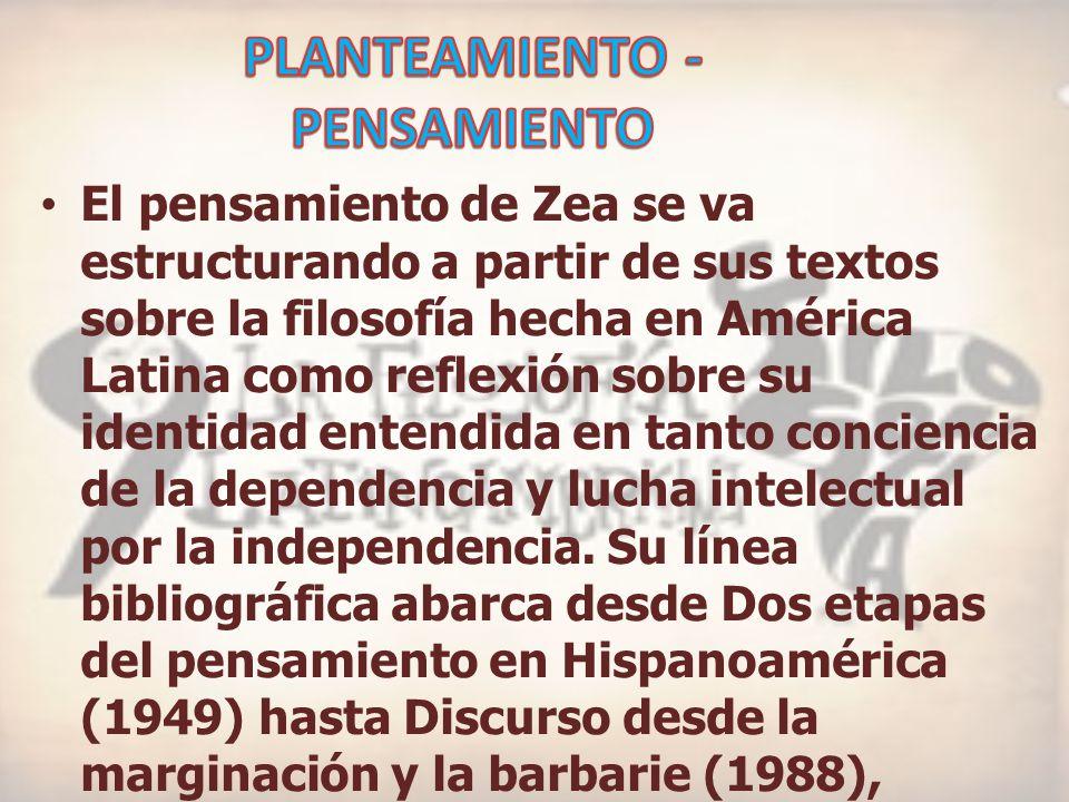El pensamiento de Zea se va estructurando a partir de sus textos sobre la filosofía hecha en América Latina como reflexión sobre su identidad entendida en tanto conciencia de la dependencia y lucha intelectual por la independencia.