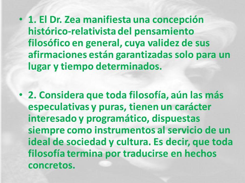 1. El Dr. Zea manifiesta una concepción histórico-relativista del pensamiento filosófico en general, cuya validez de sus afirmaciones están garantizad