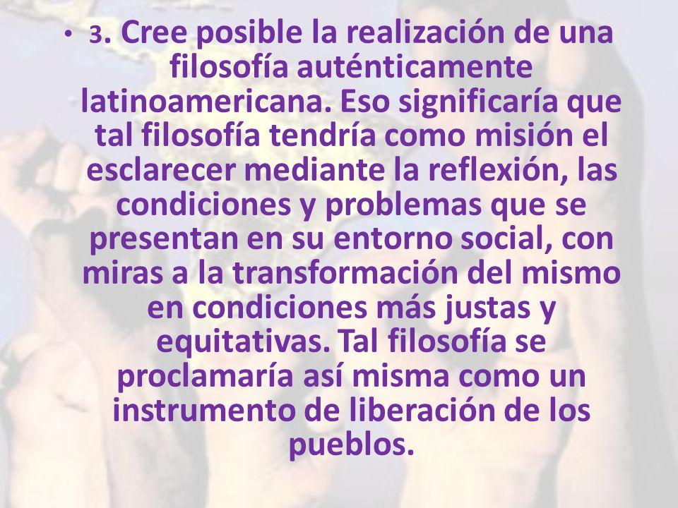 3. Cree posible la realización de una filosofía auténticamente latinoamericana. Eso significaría que tal filosofía tendría como misión el esclarecer m