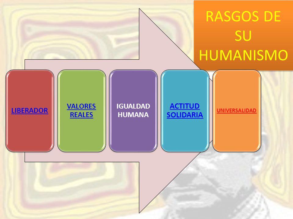 RASGOS DE SU HUMANISMO LIBERADOR VALORES REALES IGUALDAD HUMANA ACTITUD SOLIDARIA UNIVERSALIDAD