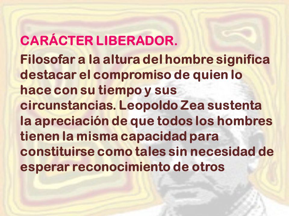 CARÁCTER LIBERADOR. Filosofar a la altura del hombre significa destacar el compromiso de quien lo hace con su tiempo y sus circunstancias. Leopoldo Ze