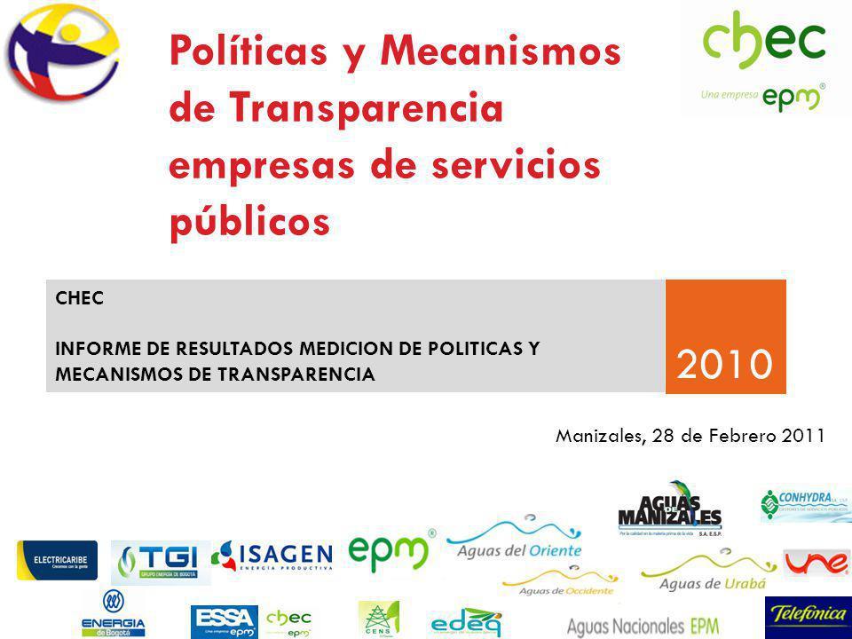 Políticas y Mecanismos de Transparencia empresas de servicios públicos 2010 CHEC INFORME DE RESULTADOS MEDICION DE POLITICAS Y MECANISMOS DE TRANSPARENCIA Manizales, 28 de Febrero 2011