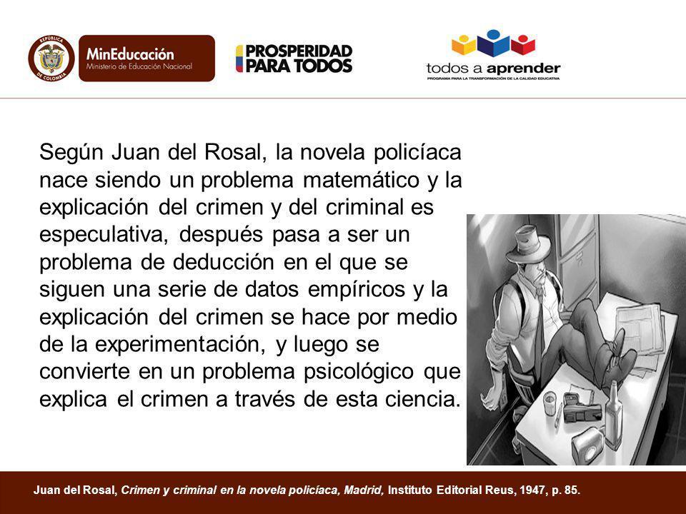 Según Juan del Rosal, la novela policíaca nace siendo un problema matemático y la explicación del crimen y del criminal es especulativa, después pasa