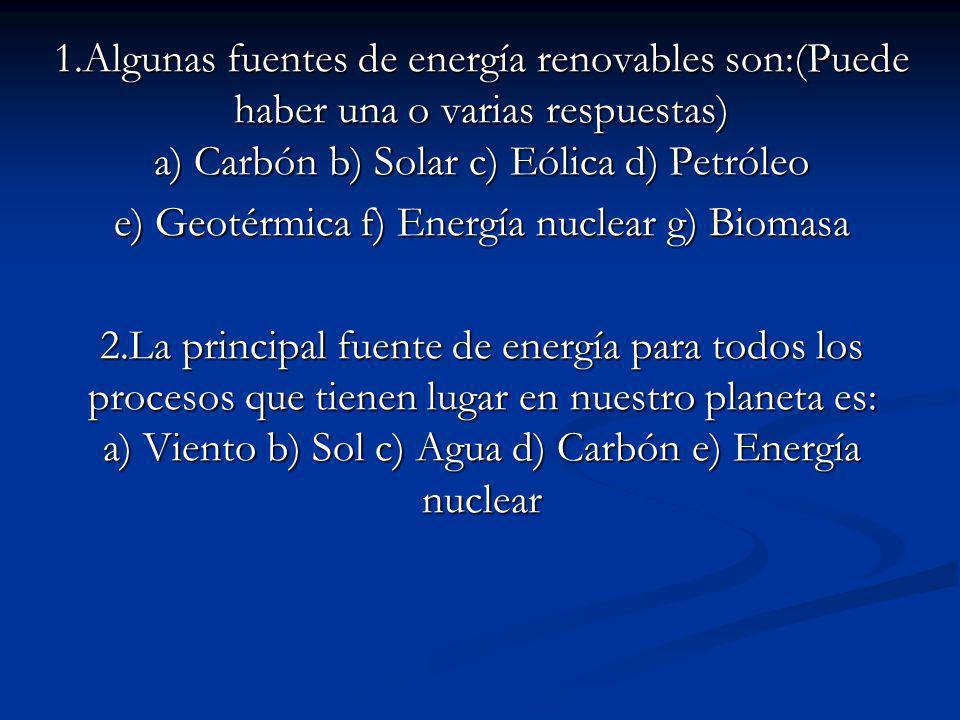 1.Algunas fuentes de energía renovables son:(Puede haber una o varias respuestas) a) Carbón b) Solar c) Eólica d) Petróleo e) Geotérmica f) Energía nuclear g) Biomasa 2.La principal fuente de energía para todos los procesos que tienen lugar en nuestro planeta es: a) Viento b) Sol c) Agua d) Carbón e) Energía nuclear