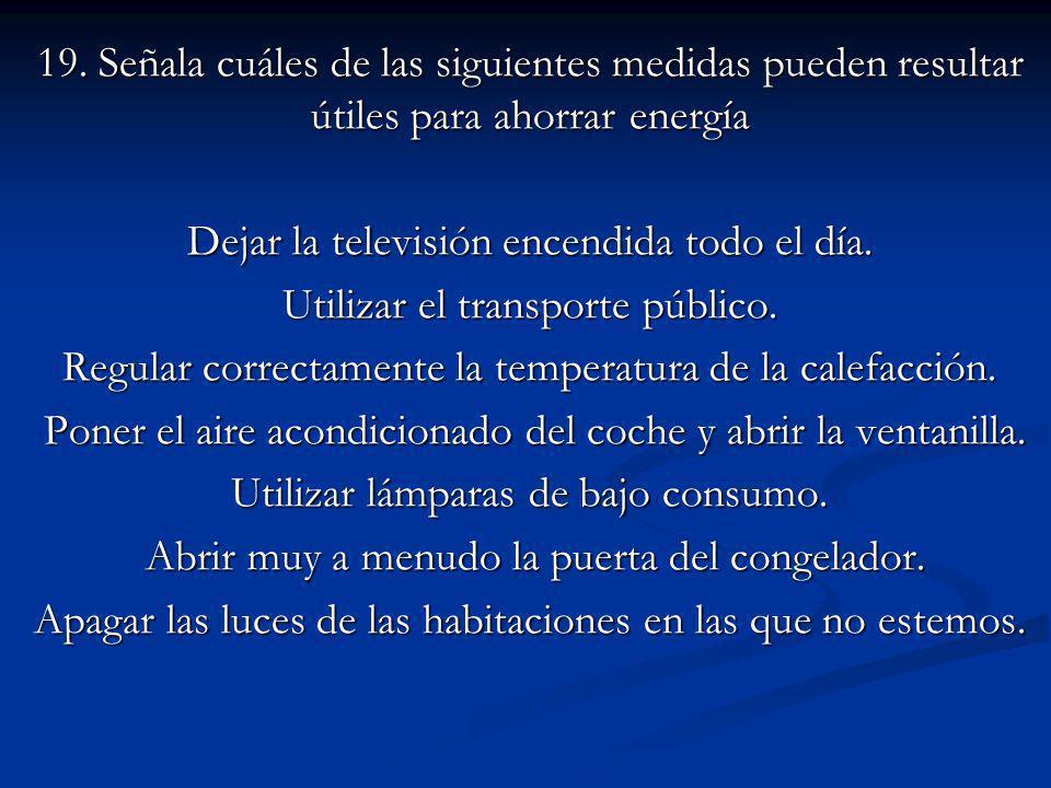 19. Señala cuáles de las siguientes medidas pueden resultar útiles para ahorrar energía Dejar la televisión encendida todo el día. Utilizar el transpo