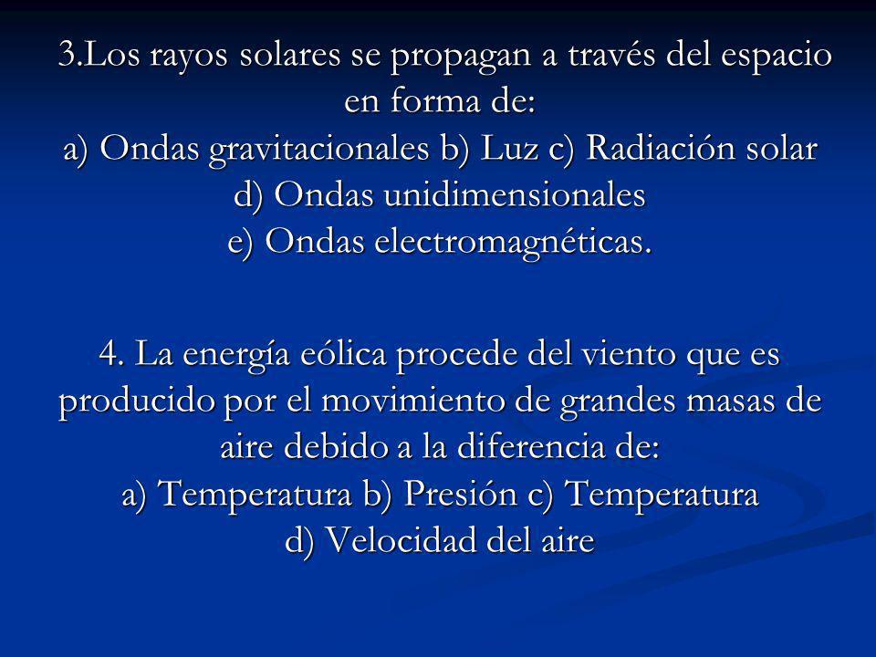 3.Los rayos solares se propagan a través del espacio en forma de: a) Ondas gravitacionales b) Luz c) Radiación solar d) Ondas unidimensionales e) Ondas electromagnéticas.