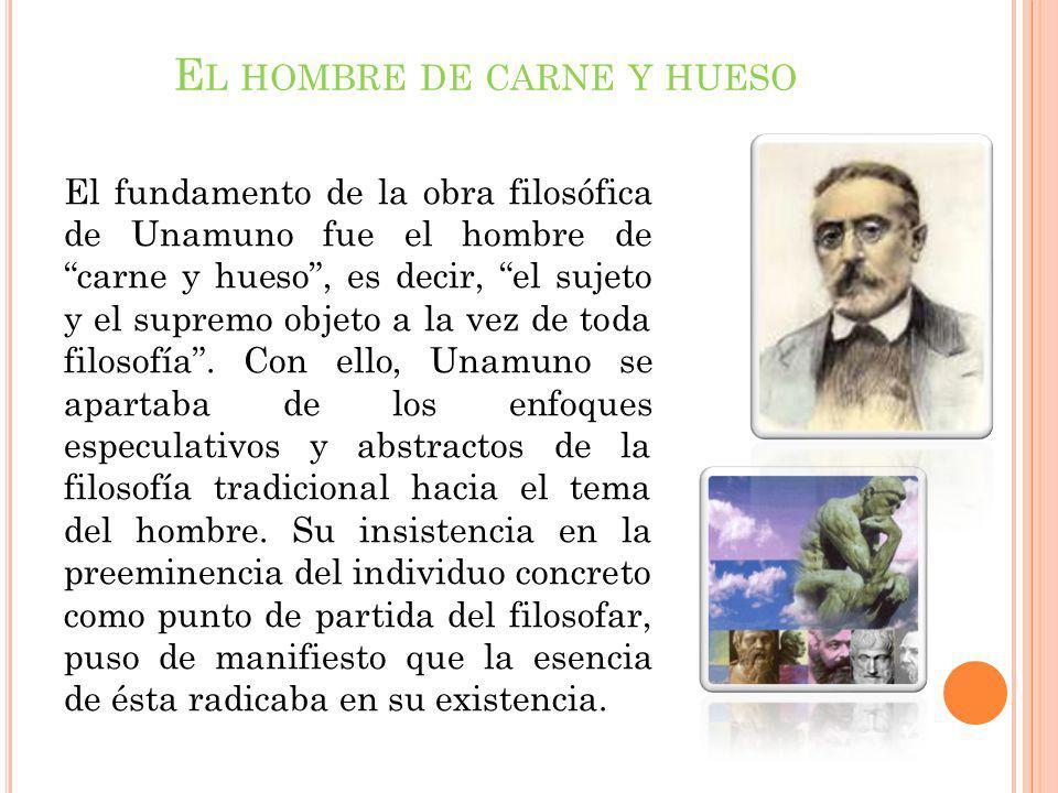 E L HOMBRE DE CARNE Y HUESO El fundamento de la obra filosófica de Unamuno fue el hombre de carne y hueso, es decir, el sujeto y el supremo objeto a l