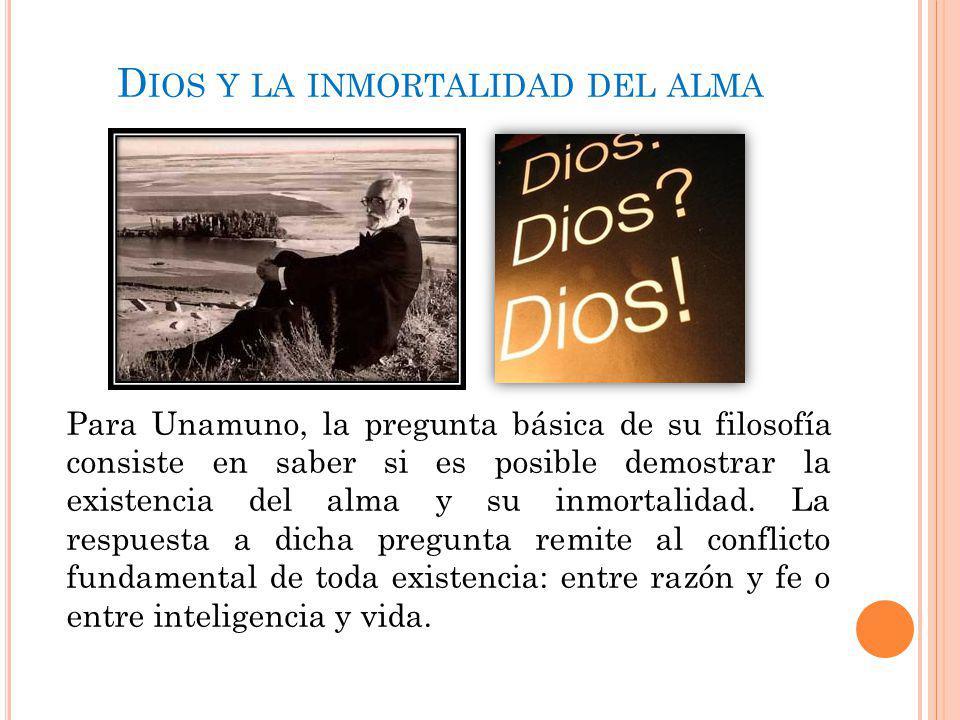 D IOS Y LA INMORTALIDAD DEL ALMA Para Unamuno, la pregunta básica de su filosofía consiste en saber si es posible demostrar la existencia del alma y s