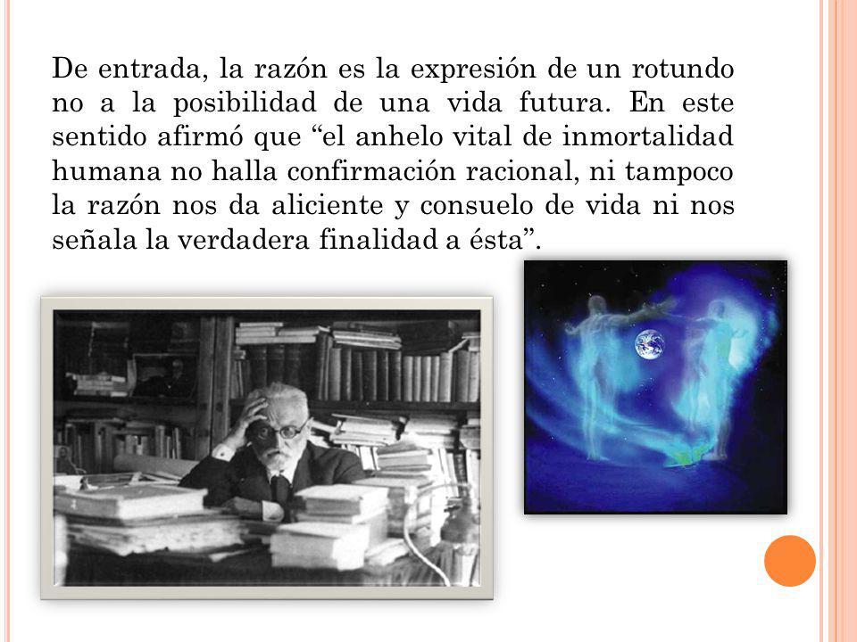 De entrada, la razón es la expresión de un rotundo no a la posibilidad de una vida futura. En este sentido afirmó que el anhelo vital de inmortalidad