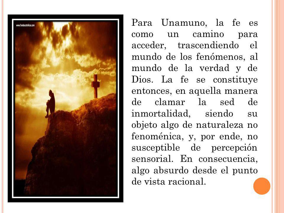 Para Unamuno, la fe es como un camino para acceder, trascendiendo el mundo de los fenómenos, al mundo de la verdad y de Dios. La fe se constituye ento