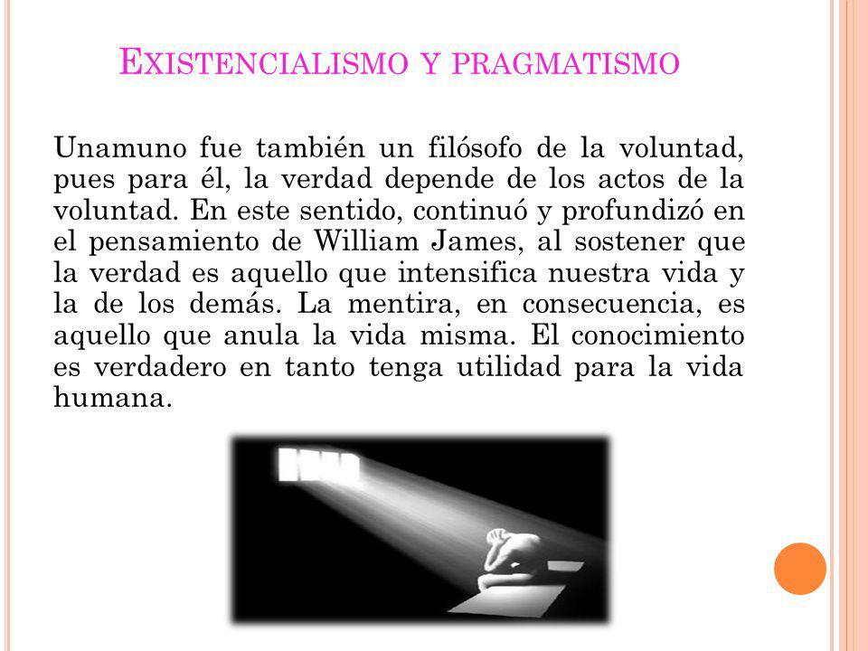 E XISTENCIALISMO Y PRAGMATISMO Unamuno fue también un filósofo de la voluntad, pues para él, la verdad depende de los actos de la voluntad. En este se