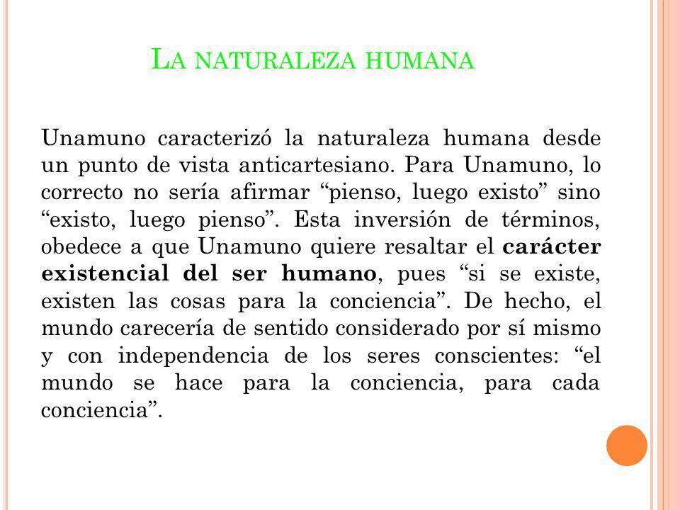L A NATURALEZA HUMANA Unamuno caracterizó la naturaleza humana desde un punto de vista anticartesiano. Para Unamuno, lo correcto no sería afirmar pien