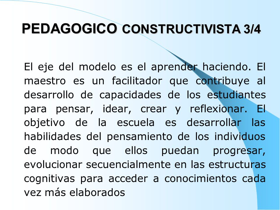 PEDAGOGICO CONSTRUCTIVISTA 4/4 En este modelo, la evaluación se orienta a conceptualizar sobre la comprensión del proceso de adquisición de conocimientos antes que los resultados La evaluación es cualitativa y se enfatiza en la evaluación de procesos.