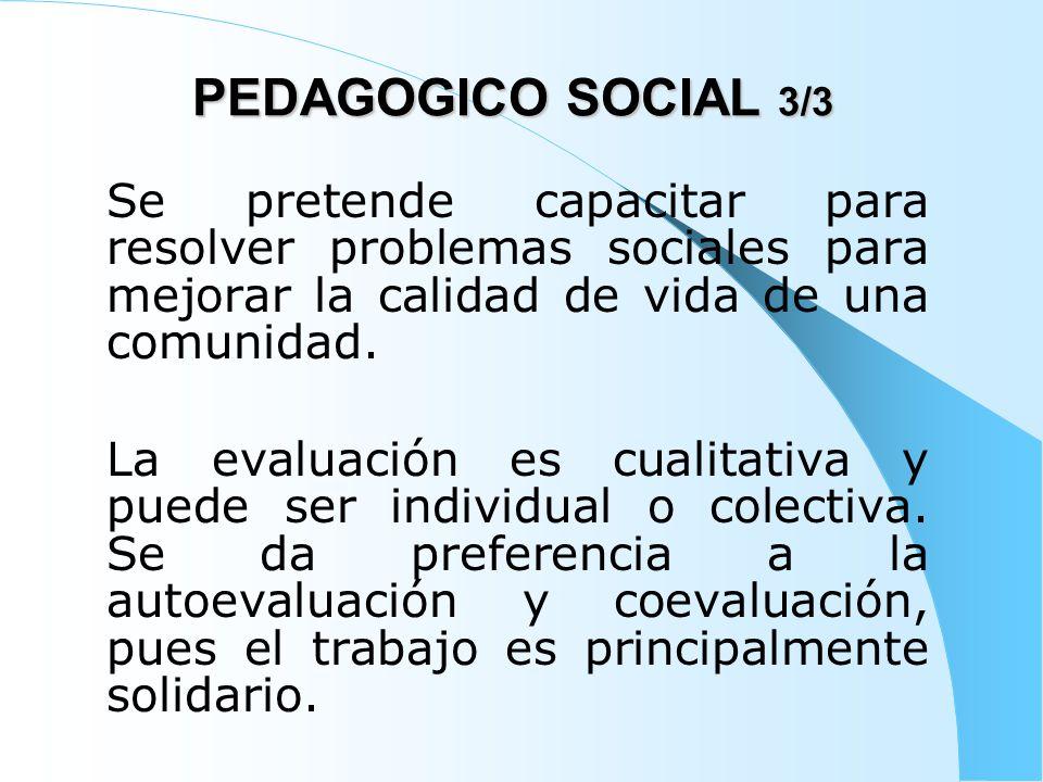 PEDAGOGICO SOCIAL 3/3 Se pretende capacitar para resolver problemas sociales para mejorar la calidad de vida de una comunidad. La evaluación es cualit