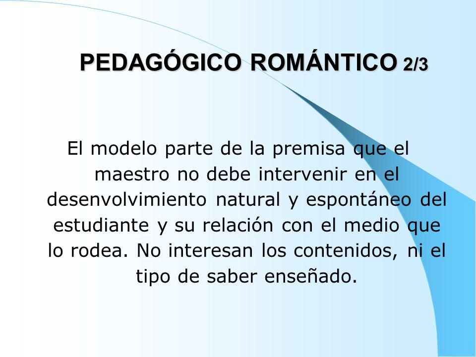 PEDAGÓGICO ROMÁNTICO 3/3 En este modelo, el maestro es un auxiliar que facilita la expresión, la originalidad y la espontaneidad del estudiante.