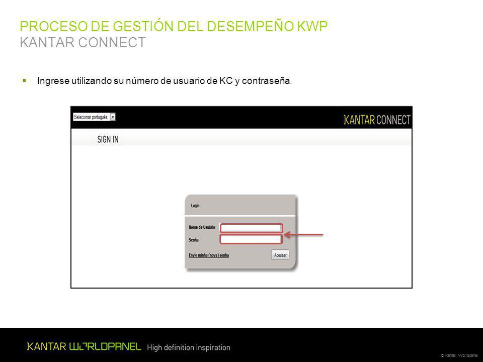 © Kantar Worldpanel PROCESO DE GESTIÓN DEL DESEMPEÑO KWP KANTAR CONNECT Ingrese utilizando su número de usuario de KC y contraseña.