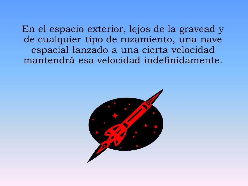En el espacio exterior, lejos de la gravead y de cualquier tipo de rozamiento, una nave espacial lanzado a una cierta velocidad mantendrá esa velocida