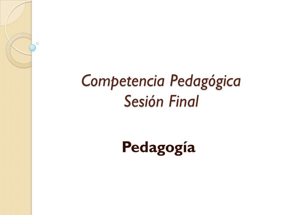 Competencia Pedagógica Sesión Final Pedagogía